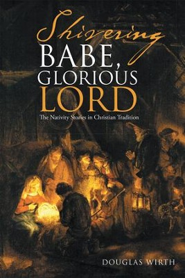 Shivering Babe, Glorious Lord: The Nativity Stories in Christian Tradition - eBook  -     By: Douglas Wirth