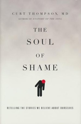 The Soul of Shame: Retelling the Stories We Believe About Ourselves  -     By: Curt Thompson M.D.