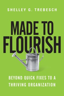 Made to Flourish: Beyond Quick Fixes to a Thriving Organization   -     By: Shelley G. Trebesch