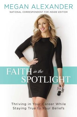 Faith in the Spotlight: Thriving in Your Career While Staying True to Your Beliefs - eBook  -     By: Megan Alexander