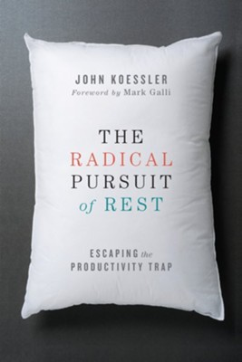 The Radical Pursuit of Rest: Escaping the Productivity Trap  -     By: John Koessler, Mark Galli