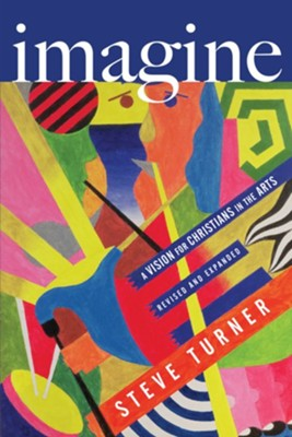 Imagine: A Vision for Christians in the Arts, Revised edition  -     By: Steve Turner