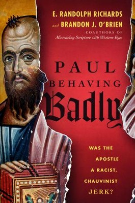 Paul Behaving Badly: Was the Apostle a Racist, Chauvinist Jerk?  -     By: E. Randolph Richards