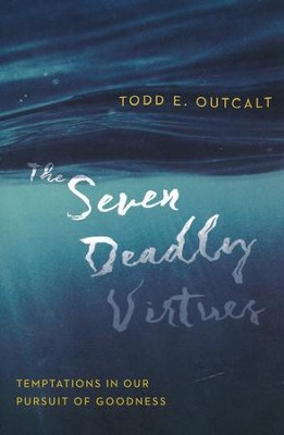 The Seven Deadly Virtues: Temptations in Our Pursuit of Goodness  -     By: Todd E. Outcalt