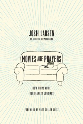 Movies Are Prayers: How Films Voice Our Deepest Longings  -     By: Josh Larsen