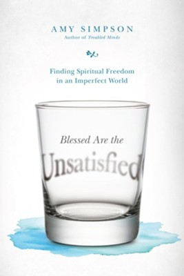 Blessed Are the Unsatisfied: Finding Spiritual Freedom in an Imperfect World  -     By: Amy Simpson