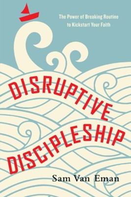Disruptive Discipleship: The Power of Breaking Routine to Kickstart Your Faith  -     By: Sam Van Eman
