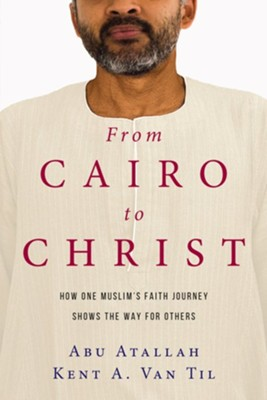 From Cairo to Christ: How One Muslim's Faith Journey Shows the Way for Others  -     By: Abu Atallah, Kent A. Van Til