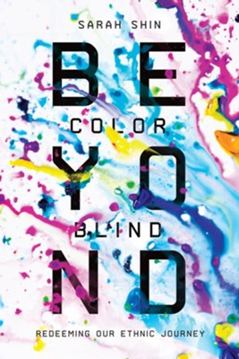 Beyond Colorblind: Redeeming Our Ethnic Journey  -     By: Sarah Shin