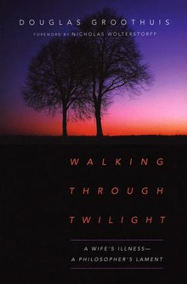 Walking Through Twilight: A Wife's Illness--A Philosopher's Lament  -     By: Douglas Groothuis, Nicholas Wolterstorff
