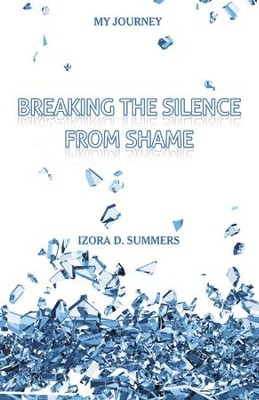 Breaking the Silence from Shame: My Journey - eBook  -     By: Izora D. Summers