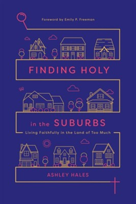 Finding Holy in the Suburbs: Living Faithfully in the Land of Too Much  -     By: Ashley Hales