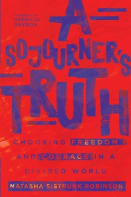 A Sojourner's Truth: Choosing Freedom and Courage in a Divided World  -     By: Natasha Sistrunk Robinson
