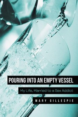 Pouring into an Empty Vessel: My Life, Married to a Sex Addict - eBook  -     By: Mary Gillespie