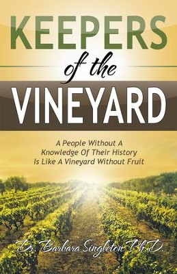 Keepers of the Vineyard: A People Without a Knowledge of Their History Is Like a Vineyard Without Fruit - eBook  -     By: Dr. Barbara Singleton PhD