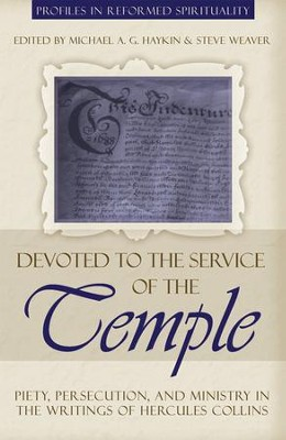 Devoted to the Service of the Temple: Piety, Persecution, and Ministry in the Writings of Hercules Collins - eBook  -     By: Michael A.G. Haykin, Steve Weaver