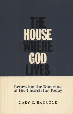 The House Where God Lives: Renewing the Doctrine of the Church  -     By: Gary D. Badcock