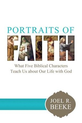 Portraits of Faith: What Five Biblical Characters Teach Us About Our Life with God - eBook  -     By: Joel R. Beeke