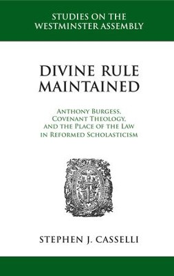 Divine Rule Maintained: Anthony Burgess, Covenant Theology, and the Place of the Law in Reformed Scholasticism - eBook  -     By: Stephen J. Casselli