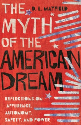 The Myth of the American Dream: Reflections on Affluence, Autonomy, Safety, and Power  -     By: D.L. Mayfield