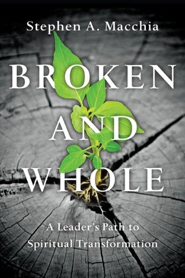 Broken and Whole: A Leader's Path to Spiritual Transformation  -     By: Stephen A. Macchia