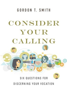 Consider Your Calling: Six Questions for Discerning Your Vocation  -     By: Gordon T. Smith