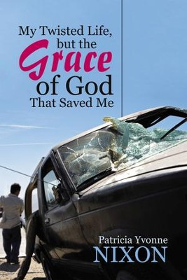 My Twisted Life, but the Grace of God That Saved Me - eBook  -     By: Patricia Yvonne Nixon