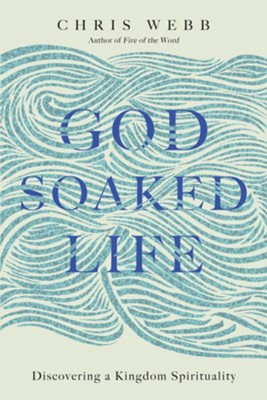 God-Soaked Life: Discovering a Kingdom Spirituality  -     By: Chris Webb