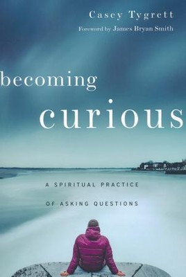 Becoming Curious: A Spiritual Practice of Asking Questions  -     By: Casey Tygrett