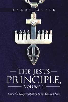 The Jesus Principle, Volume 1: From the Deepest Mystery to the Greatest Love - eBook  -     By: Larry Meyer