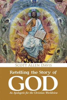 Retelling the Story of God: An Apologetic for the Christian Worldview - eBook  -     By: Scott Allen Davis