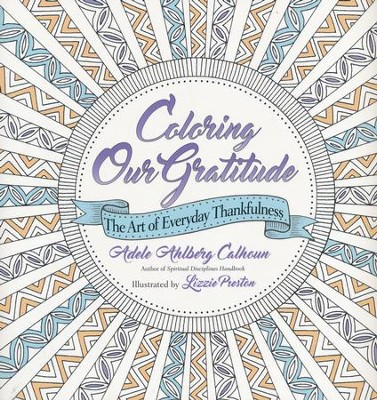 Coloring Our Gratitude: The Art of Everyday Thankfulness  -     By: Adele Ahlberg Calhoun     Illustrated By: Lizzie Preston