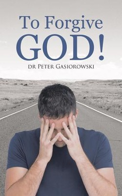 To Forgive God! - eBook  -     By: Dr. Peter Gasiorowski
