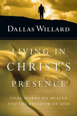 Living in Christ's Presence: Final Words on Heaven and the Kingdom of God  -     By: Dallas Willard