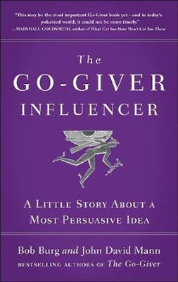 The Go-Giver Influencer: A Little Story About a Most Persuasive Idea  -     By: Bob Burg