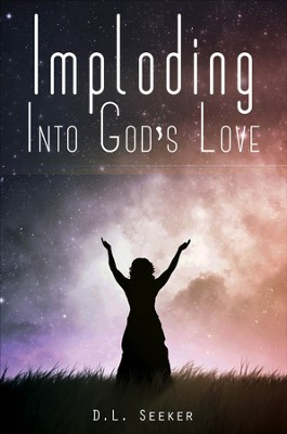 Imploding into God's Love - eBook  -     By: D.L. Seeker