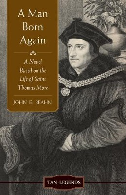 A Man Born Again: A Novel Based on the Life of Saint Thomas More - eBook  -     By: John Edward Beahn