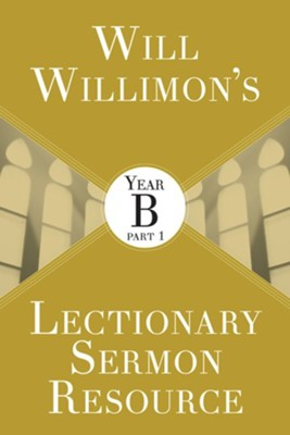 Will Willimon's Lectionary Sermon Resource: Year B, Part 1  -     By: William H. Willimon
