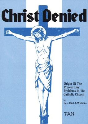 Christ Denied: Orgin of the Present Day Problems in the Catholic Church - eBook  -     By: Paul Wickens
