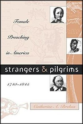 Strangers and Pilgrims: Female Preaching in America, 1740-1845  -     By: Catherine A. Brekus