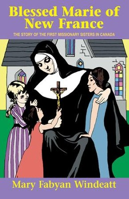Blessed Marie Of New France: The Story of the First Missionary Sisters in Canada - eBook  -     By: Mary Fabyan Windeatt