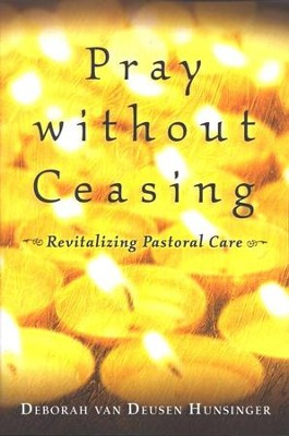Pray without Ceasing: Revitalizing Pastoral Care  -     By: Deborah van Deusen Hunsinger