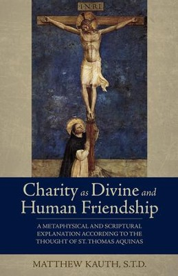 Charity as Divine and Human Friendship: A Metaphysical and Scriptural Explanation According to the Thought of St. Thomas Aquinas - eBook  -     By: Matthew Kauth