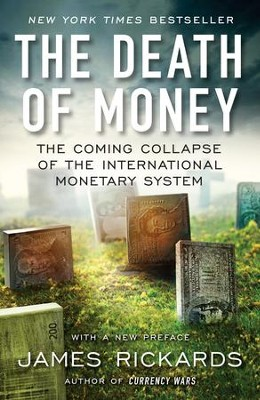 The Death of Money: The Coming Collapse of the International Monetary System  -     By: James Rickards