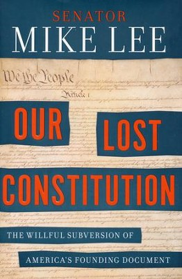 Our Lost Constitution: The Willful Subversion of America's Founding Document  -     By: Senator Mike Lee