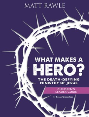 What Makes a Hero?: The Death-Defying Ministry of Jesus - Children's Leader Guide  -     By: Matt Rawle