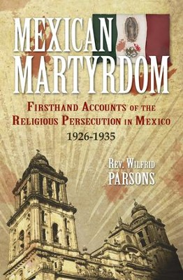 Mexican Martyrdom: Firsthand Accounts of the Religious Persecution in Mexico 1926-1935 - eBook  -     By: Wilfrid Parsons