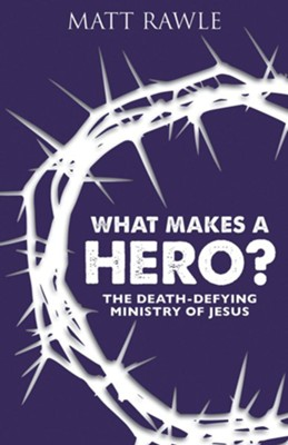 What Makes a Hero? The Death-Defying Ministry of Jesus   -     By: Matt Rawle