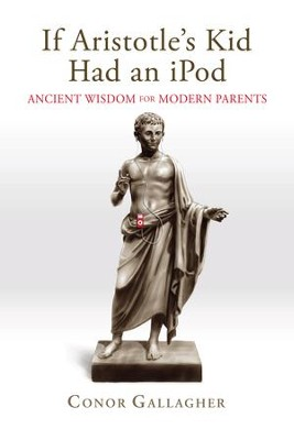 If Aristotle's Kid Had an iPod: Ancient Wisdom for Modern Parents - eBook  -     By: Conor Gallagher