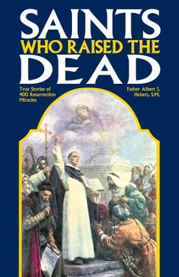 Saints Who Raised the Dead: True Stories of 400 Resurrection Miracles - eBook  -     By: Father Albert J. Hebert